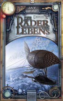 Die Räder des Lebens: Roman - Jay Lake, Marcel Bülles