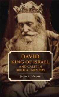 David, King of Israel, and Caleb in Biblical Memory - Jacob L Wright