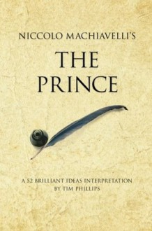 Niccolo Machiavelli's The Prince: A 52 Brilliant Ideas Interpretation - Tim Phillips