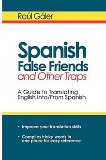 Spanish False Friends and Other Traps: A Guide to Translating English Into/From Spanish - Raul Galer