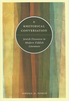 A Rhetorical Conversation: Jewish Discourse in Modern Yiddish Literature - Jordan D. Finkin