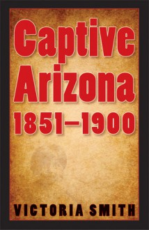 Captive Arizona, 1851-1900 - Victoria Smith