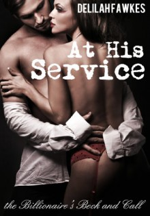 At His Service: The Billionaire's Beck and Call (A BDSM Erotic Romance) - Delilah Fawkes