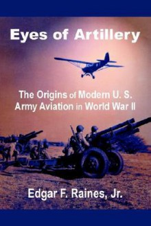 Eyes of Artillery: The Origins of Modern U. S. Army Aviation in World War II - Edgar Raines
