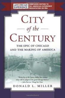 City of the Century: The Epic of Chicago and the Making of America - Donald L. Miller