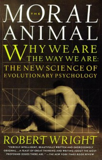 The Moral Animal: Why We Are the Way We Are: The New Science of Evolutionary Psychology - Robert Wright