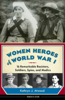 Women Heroes of World War I: 16 Remarkable Resisters, Soldiers, Spies, and Medics - Kathryn J. Atwood