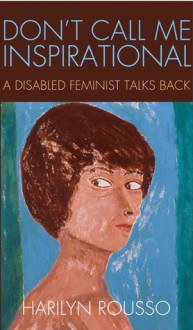 Don't Call Me Inspirational: A Disabled Feminist Talks Back - Harilyn Rousso