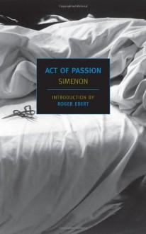 Act of Passion - Georges Simenon, Louise Varèse, Roger Ebert