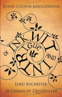 Of Ink, Wit and Intrigue: Lord Rochester, in Chains of Quicksilver - Susan Cooper-Bridgewater