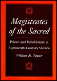 Magistrates of the Sacred: Priests and Parishioners in Eighteenth-Century Mexico - William B. Taylor
