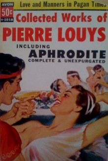 Collected Works of Pierre Louys including Aphrodite Complete and Unexpurgated - Pierre Louÿs