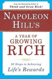 Napoleon Hill's A Year of Growing Rich: 52 Steps to Achieving Life's Rewards - Napoleon Hill, Samuel A. Cypert, W. Clement Stone