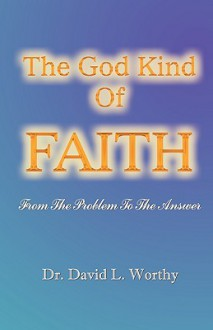 The God Kind of Faith: From the Problem to the Answer - David Worthy