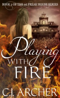 Playing With Fire (Book 2 of the 1st Freak House Trilogy) - C.J. Archer