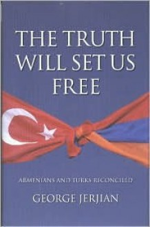 The Truth Will Set Us Free: Armenians and Turks Reconciled - George Jerjian
