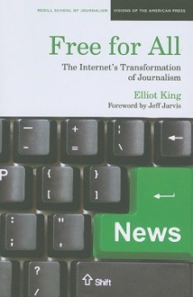 Free for All: The Internet's Transformation of Journalism - Elliot King, Jeff Jarvis