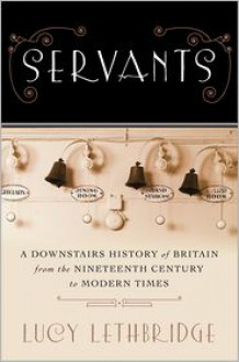 Servants: A Downstairs History of Britain from the Nineteenth-Century to Modern Times - Lucy Lethbridge