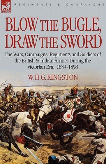 Blow the Bugle, Draw the Sword: The Wars, Campaigns, Regiments and Soldiers of the British & Indian Armies During the Victorian Era, 1839-1898 - W.H.G. Kingston