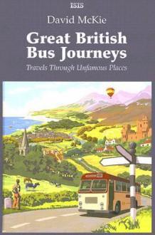 Great British Bus Journeys: Travels Through Unfamous Places - David McKie