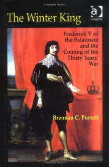 The Winter King: Frederick V of the Palatinate and the Coming of the Thirty Years' War - Brennan C. Pursell