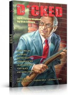 D*CKED: Dark Fiction Inspired by Dick Cheney - Ken Bruen, Scott Phillips, Harry Hunsicker, Bill Fitzhugh, Tony Black, Hilary Davidson, Marcus Sakey, Greg Bardsley, Jedidiah Ayres, Kieran Shea