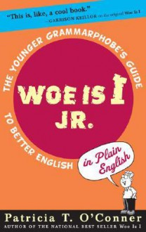Woe is I Jr.: The Younger Grammarphobe's Guide to Better English in PlainEnglish - Patricia T. O'Conner, Tom Stiglich