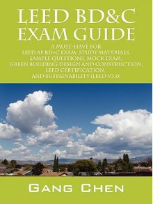LEED BD&C Mock Exam: Questions, answers, and explanations: A must-have for the LEED AP BD+C Exam, green building LEED certification, and sustainability - Gang Chen