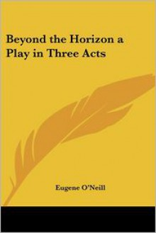 Beyond The Horizon A Play In Three Acts - Eugene O'Neill