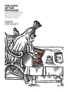 The Faith of the Faithless: Experiments in Political Theology - Simon Critchley