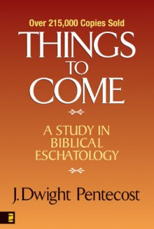 Things to Come: A Study in Biblical Eschatology - J. Dwight Pentecost