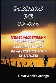 Piernas de Acero: Y Su Cronica Sobre 25.000 Kilometros De Un Increible Viaje En Bicicleta - Omar Arango