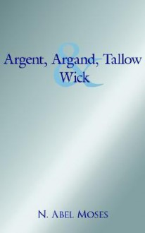 Argent, Argand, Tallow and Wick - N. Abel Moses