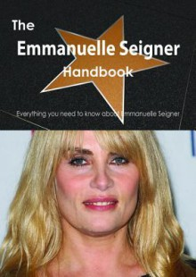 The Emmanuelle Seigner Handbook - Everything You Need to Know about Emmanuelle Seigner - Emily Smith