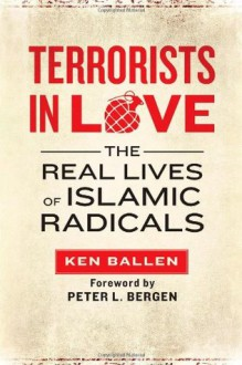 Terrorists in Love: The Real Lives of Islamic Radicals - Ken Ballen, Peter L. Bergen