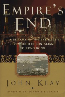 EMPIRES END: A History of the Far East from High Colonialism to Hong Kong - John Keay