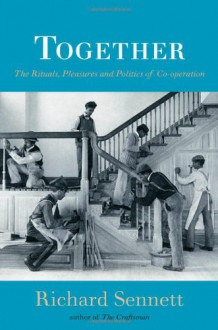 Together: The Rituals, Pleasures and Politics of Cooperation - Richard Sennett