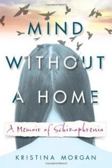 Mind Without a Home: A Memoir of Schizophrenia - Kristina Morgan