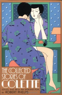 The Collected Stories - Colette, Robert Phelps, Antonia White, Matthew Ward, Anne-Marie Callimachi, Robert G. Phelps