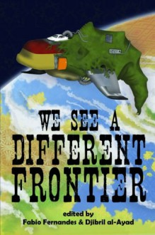 We See a Different Frontier: A Postcolonial Speculative Fiction Anthology - Fábio Fernandes, Djibril al-Ayad, Silvia Moreno-Garcia, Gabriel Murray, Shweta Narayan, Dinesh Rao, N.A. Ratnayake, Sofia Samatar, Benjanun Sriduangkaew, Lavie Tidhar, J.Y. Yang, Aliette de Bodard, Ekaterina Sedia, Joyce Chng, Ernest Hogan, Rahul Kanakia, Rochita Loenen