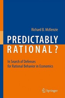 Predictably Rational?: In Search Of Defenses For Rational Behavior In Economics - Richard B. McKenzie