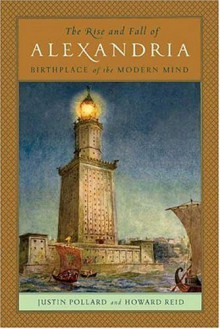 The Rise and Fall of Alexandria: Birthplace of the Modern Mind - Justin Pollard, Howard Reid