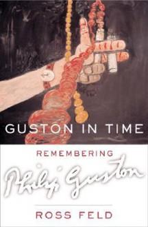 Guston in Time: Remembering Philip Guston - Ross Feld, Philip Guston, Richard Howard