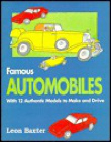Famous Automobiles: A Quick History of Cars With 12 Authentic Models to Make and Drive - Leon Baxter