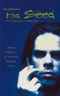 Bad Seed: The Biography of Nick Cave - Ian Johnston, Ian Johnston