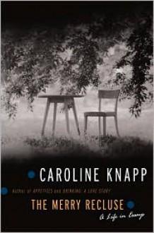 The Merry Recluse: A Life in Essays - Caroline Knapp