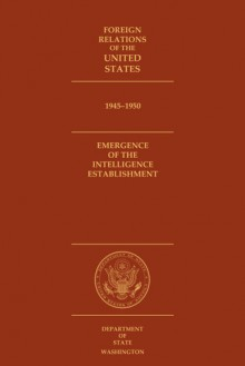 Foreign Relations of the United States, 1945-1950: Emergence of the Intelligence Establishment - Glenn W LaFantasie, David S. Patterson, Glenn W. LaFantasie, Glenn W LaFantasie