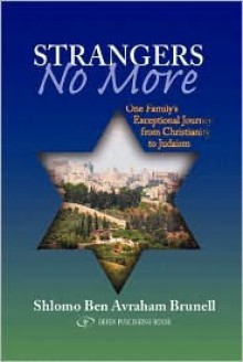 Strangers No More: One Family's Exceptional Journey from Christianity to Judaism - Shlomo Ben Avraham Brunell