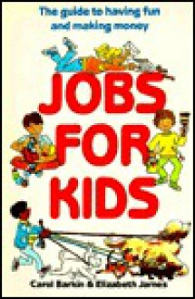 Jobs for Kids: The Guide to Having Fun and Making Money - Carol Barkin, Elizabeth James