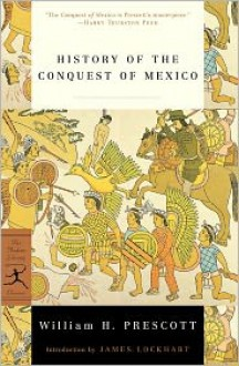 History of the Conquest of Mexico - William H. Prescott, James Lockhart
